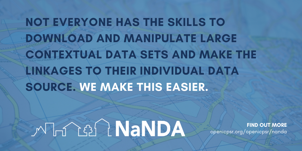 Not everyone has the skills to download and manipulate large contextual data sets and make the linkages to their individual data source. We make this easier. NANDA